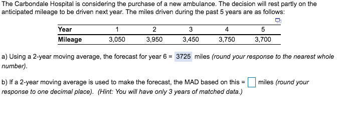The Carbondale Hospital is considering the purchase of a new ambulance. The decision will rest partly on the anticipated mileage to be driven next year. The miles driven during the past 5 years are as follows: Year 2 4 5 Mileage 3,050 3,950 3,450 3,750 3,700 a) Using a 2-year moving average, the forecast for year 6 3725 miles (round your response to the nearest whole number) b) If a 2-year moving average is used to make the forecast, the MAD based on thismiles (round your response to one decimal place). (Hint:You il have only 3 years of matched data.)