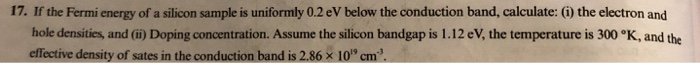 17. If the Fermi energy of a silicon sample is uniformly 0.2 eV below the conduction band, calculate: () the electron and hole densities and (i) Doping concentration. Assume the silicon bandgap is 1.12 eV, the temperature is 300 °K, and the effective density of sates in the conduction band is 2.86 x 10 cm3