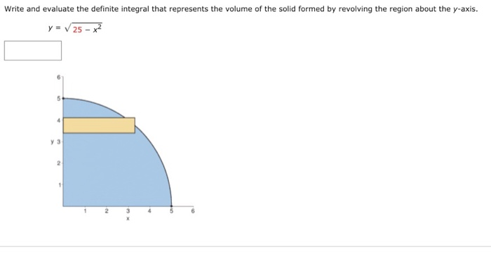 Write and evaluate the definite integral that represents the volume of the solid formed by revolving the region about the y-axis. y=V25-7 y 3
