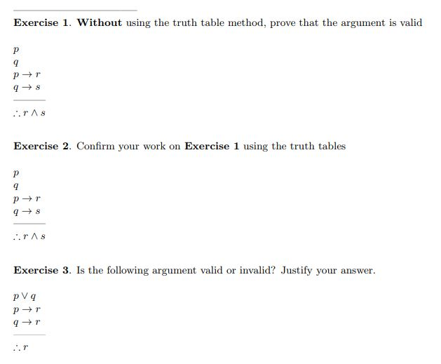 Exercise 1. Without using the truth table method, prove that the argument is valid rAs Exercise 2. Confirm your work on Exercise 1 using the truth tables Exercise 3. Is the following argument valid or invalid? Justify your answer pVq