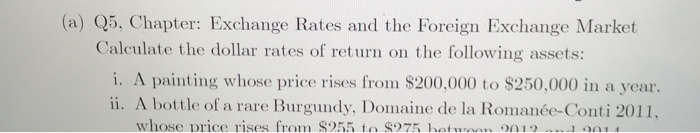 (a) Q5, Chapter: Exchange Rates and the Foreign Exchange Market Calculate the dollar rates of ret urn on the following assets: i. A painting whose price rises from $200,000 to $250,000 in a year. ii. A bottle of a rare Burgundy, Domaine de la Romanée-Conti 2011 whose Drice rises from S255 to 875 ho on1