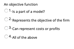 An objective function C 1 Is a part of a model? 2. Represents the objective of the firm 0 3. Can represent costs or profits 4. All of the above