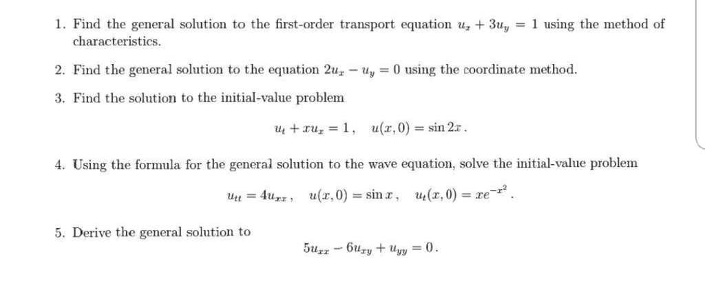 1. Find the general solution to the first-order transport equation u 3uy 1 using the method of characteristics 2. Find the general solution to the equation 2uz y0 using the coordinate method. 3. Find the solution to the initial-value problem ut +XUz = 1 , u (z ,0) = sin 27, 4. Using the formula for the general solution to the wave equation, solve the initial-value problem 5. Derive the general solution to