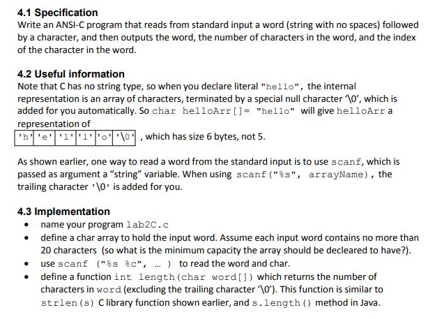 4.1 Specification Write an ANSI-C program that reads from standard input a word (string with no spaces) followed by a character, and then outputs the word, the number of characters in the word, and the index of the character in the word. 4.2 Useful information Note that C has no string type, so when you declare literal hello, the internal representation is an array of characters, terminated by a special null character 10, which is added for you automatically. So char helloArrllhello will give helloArr a representation of h | e | I | I | o |八01 , which has size 6 bytes, not 5 As shown earlier, one way to read a word from the standard input is to use scanf, which is passed as argument a string variable, when using scanf (%s, arrayName) , the trailing character O is added for you 4.3 Implementation . name your program lab2C.c .define a char array to hold the input word. Assume each input word contains no more than 20 characters (so what is the minimum capacity the array should be decleared to have?). use scanf define a functionint length (char word[]) which returns the number of characters in word (excluding the trailing character \O). This function is similar to strlen (s) Clibrary function shown earlier, and s.length ) method in Java. (%s % c, ) to read the word and char. .
