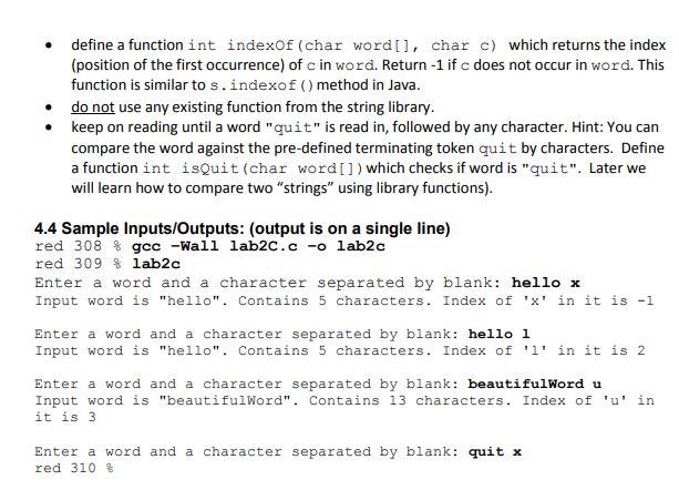 define a function int indexof (char wordI, char c) which returns the index (position of the first occurrence) of c in word. Return-1 if c does not occur in word. This function is similar to s.indexof ()method in Java . do not use any existing function from the string library. keep on reading until a word quit is read in, followed by any character. Hint: You can compare the word against the pre-defined terminating token quit by characters. Define a function int isQuit (char wordI]) which checks if word is quit. Later we will learn how to compare two strings using library functions). 4.4 Sample Inputs/Outputs: (output is on a single line) red 308 ⅝ gcc -Wall lab2C.c-o lab2c red 309 % lab2c Enter a word and a character separated by blank: hello x Input word is hello. Contains 5 characters. Index of x in it is -1 Enter a word and a character separated by blank: hello 1 Input word is hello. Contains 5 characters. Index of l in it is 2 Enter a word and a character separated by blank: beautifulWord u Input word is beautifulWord. Contains 13 characters. Index of u in it is3 Enter a word and a character separated by blank: quit x red 310 %