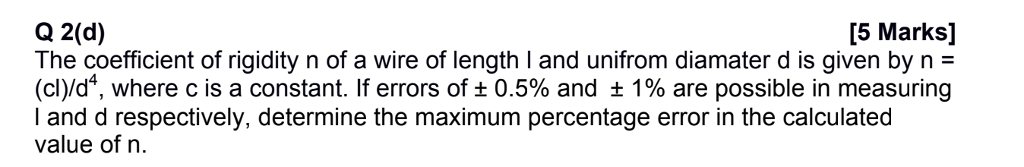 [5 Marks] Q 2(d) The coefficient of rigidity n of a wire of length l and unifrom diamater d is given by n = (dyd4, where c is a constant. If errors of 0.5% and 1% are possible in measuring I and d respectively, determine the maximum percentage error in the calculated value of n.