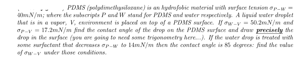 PD MS (polydimethusilocane) is an hydro obic material with surface tension ơP_w - 0mN/m; where the subscripts P and W stand f