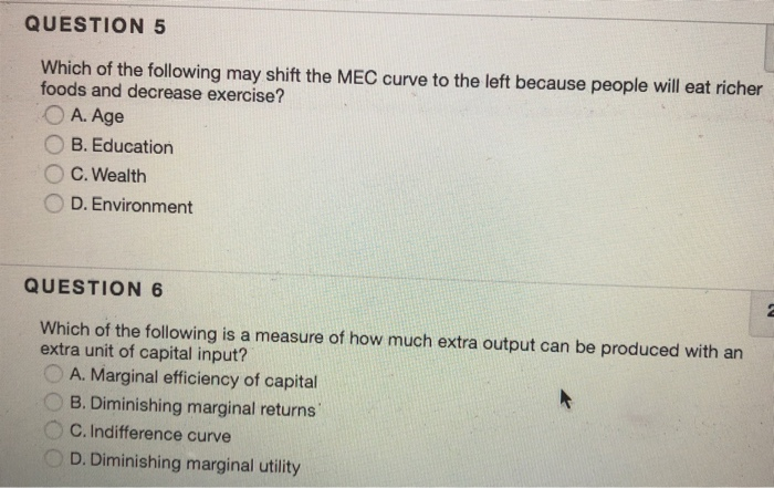 QUESTION 5 Which of the following may shift the MEC curve to the left because people will eat richer foods and decrease exercise? OA. Age O B. Education C. Wealth 0 D. Environment QUESTION 6 Which of the following is a measure of how much extra output can be produced with an extra unit of capital input? A. Marginal efficiency of capital B. Diminishing marginal returns C. Indifference curve D. Diminishing marginal utility