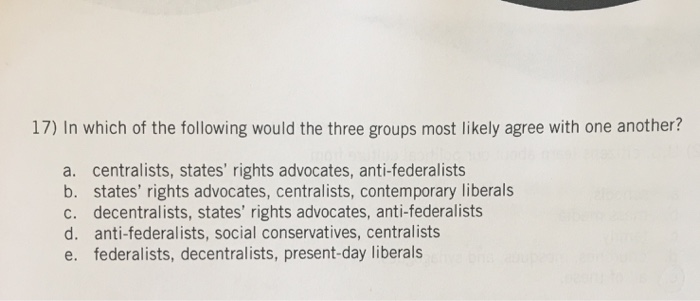 17) In which of the following would the three groups most likely agree with one another? a. centralists, states rights advoc