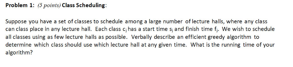 Problem 1: (5 points) Class Scheduling: Suppose you have a set of classes to schedule among a large number of lecture halls, where any class can class place in any lecture hall. Each class c, has a start time s, and finish time fi. We wish to schedule all classes using as few lecture halls as possible. Verbally describe an efficient greedy algorithm to determine which class should use which lecture hall at any given time. What is the running time of your algorithm?