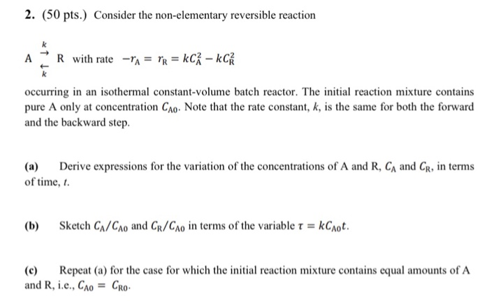 2. (50 pts.) Consider the non-elementary reversible reaction A → R with rate -ra=Tg=kcx- occurring in an isothermal constant-