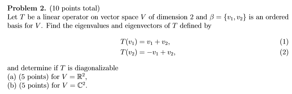 Problem 2. (10 points total) Let T be a linear operator on vector space V of dimension 2 and β = {ui, basis for V. Find the eigenvalues and eigenvectors of T defined by s an ordered and determine if T is diagonalizable (a) (5 points) for V R2, (b) (5 points) for V = C2.