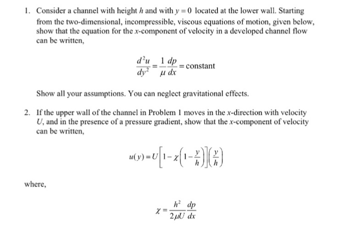 I. Consider a channel with height h and with y = 0 located at the lower wall. Starting from the two-dimensional, incompressible, viscous equations of motion, given below, show that the equation for the x-component of velocity in a developed channel flow can be written, du 1 dp dyī_μ dr constant Show all your assumptions. You can neglect gravitational effects If the upper wall of the channel in Problem 1 moves in the x-direction with velocity U, and in the presence of a pressure gradient, show that the x-component of velocity can be written, 2. where, h dp