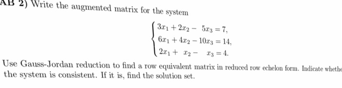 AB 2) Write the augmented matrix for the system 2r2-5r3 7, 6r1 +4r2-10r3 14, Use Gauss-Jordan reduction to find a row equivalent matrix in reduced the system is consistent. If it is, find the solution set. w ochelon form. Iodirate wet Jordan reduction to find a row equivalent matrix in reduced row echelon form. Indicate wheth
