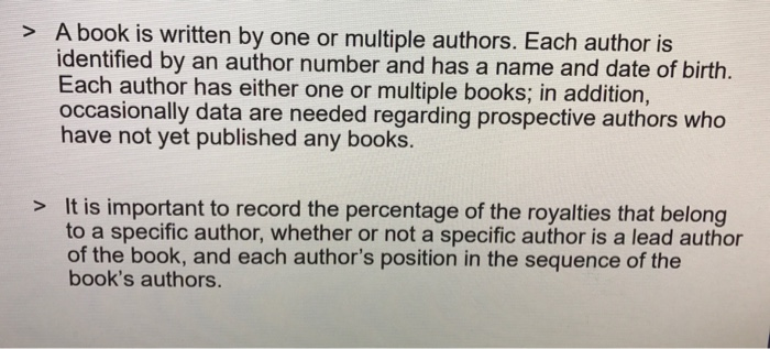 > A book is written by one or multiple authors. Each author is identified by an author number and has a name and date of birth. Each author has either one or multiple books; in addition, occasionally data are needed regarding prospective authors who have not yet published any books It is important to record the percentage of the royalties that belong to a specific author, whether or not a specific author is a lead author of the book, and each authors position in the sequence of the books authors. >