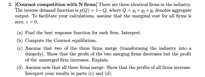 [Cournot competition with N firms] There are three identical firms in the industry. The inverse demand function is p(Q-1-Q, where Q = q1 +92+93 denotes aggregate output. To facilitate your calculations, assume that the marginal cost for all firms is zero, c 0· 2. (a) Find the best response function for each firm. Interpret b) Compute the Cournot equilibrium. (c) Assume that two of the three firms merge (transforming the industry into a duopoly). Show that the profit of the two merging firms decreases but the profit of the unmerged firm increases. Explain. (d) Assume now that all three firms merge. Show that the profits of all firms increase. Interpret your results in parts (c) and (d)