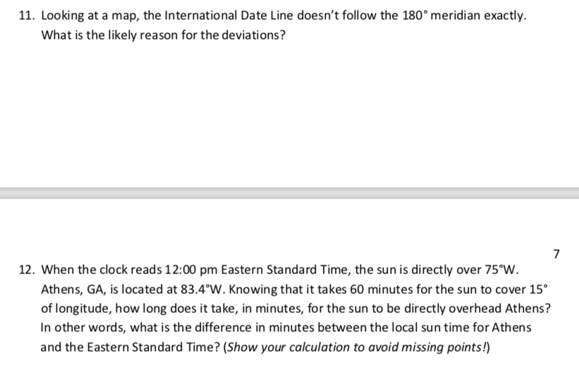 11. Looking at a map, the International Date Line doesnt follow the 180° meridian exactly. What is the likely reason for the deviations? 7 12. When the clock reads 12:00 pm Eastern Standard Time, the sun is directly over 75 W Athens, GA, is located at 83.4°W. Knowing that it takes 60 minutes for the sun to cover 15 of longitude, how long does it take, in minutes, for the sun to be directly overhead Athens? In other words, what is the difference in minutes between the local sun time for Athens and the Eastern Standard Time? (Show your calculation to avoid missing points!)