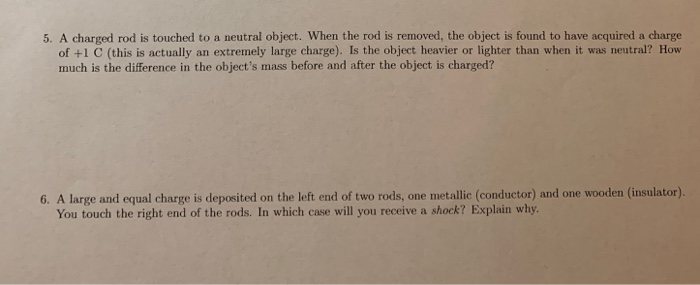 5. A charged rod is touched to a neutral object. When the rod is removed, the object is found to have acquired a charge of +1 C (this is actually an extremely large charge). Is the object heavier or lighter than when it was neutral? How much is the difference in the objects mass before and after the object is charged? 6. A large and equal charge is deposited on the left end of two rods, one metallie (conductor) and one wooden (insulator). You touch the right end of the rods. In which case will you receive a shock? Explain why