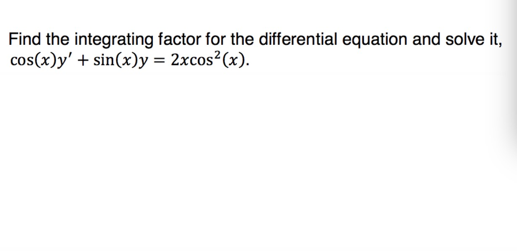 Find the integrating factor for the differential equation and solve it, cos(x)y sin(x)y -2xcos2(x).