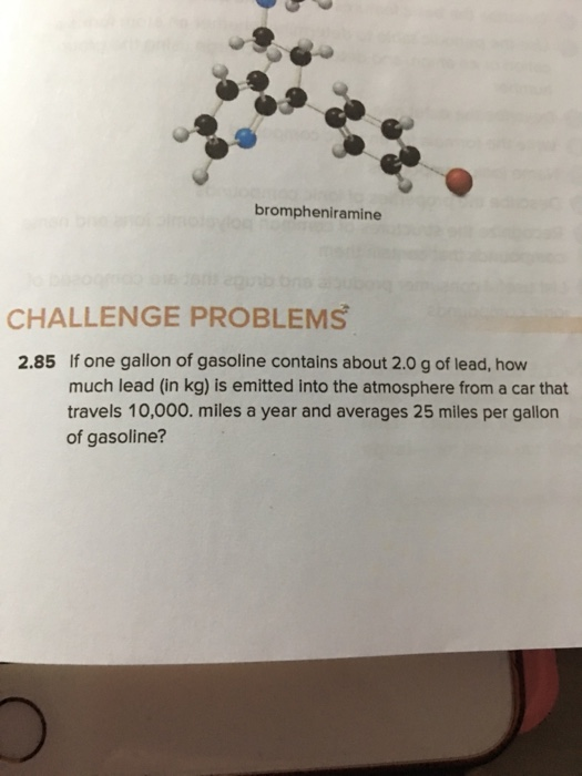 brompheniramine CHALLENGE PROBLEMS If one gallon of gasoline contains about 2.0 g of lead, how much lead (in kg) is emitted into the atmosphere from a car that travels 10,000. miles a year and averages 25 miles per gallon of gasoline? 2.85