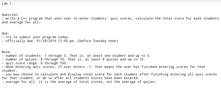 Lab 1 Question: - write a C program that asks user to enter students quiz scores, calculate the total score for each students and average for all. Due - try to submit your program today - officially due: 01/29/2019 12:00 pm. (before Tuesday noon) Note: - number of students: 1 through 5. That is, at least one student and up to 5 number of quizes: 8 through 10. That is, at least 8 quizes and up to 10 - quiz score range: 0 through 100 - when entering quiz scores, if user enters -1, that means the user has finished entering scores for that student you may choose to calculate and display total score for each student after finishing entering all quiz scores average for all: it is the average of total scores, not the average of quizes for that student; or do so after all students scores have been entered