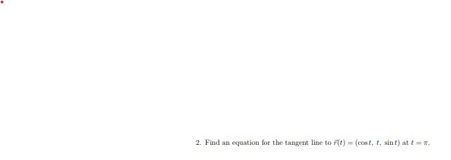 2. Find an equation for the tangent line to r(t) = (cost, t, sint) at t = π.