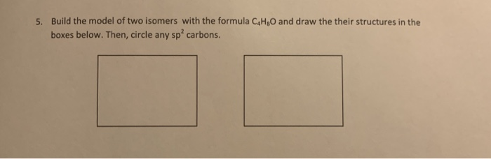 Build the model of two isomers with the formula C4H&O and draw the their structures in the boxes below. Then, circle any sp carbons. 5.
