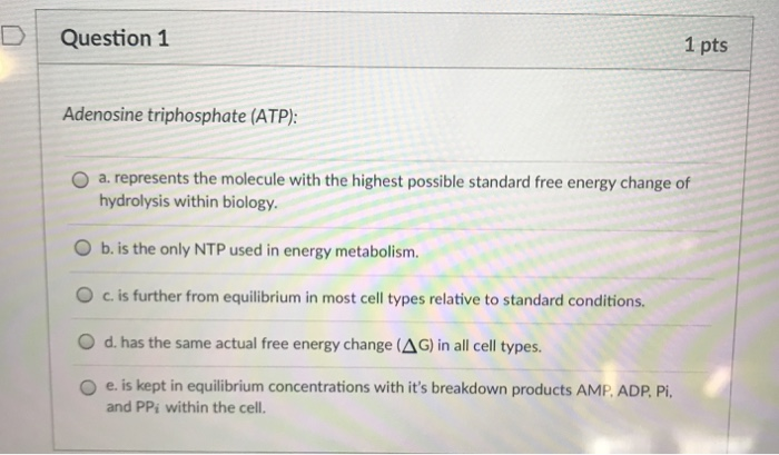 D | Question 1 1 pts Adenosine triphosphate (ATP): O a. represents the molecule with the highest possible standard free energy change of hydrolysis within biology. O b. is the only NTP used in energy metabolism. 0 c. is further from equilibrium in most cell types relative to standard conditions. O d. has the same actual free energy change (AG) in all cell types O e. is kept in equilibrium concentrations with its breakdown products AMP. ADP Pi. and PPi within the cell.