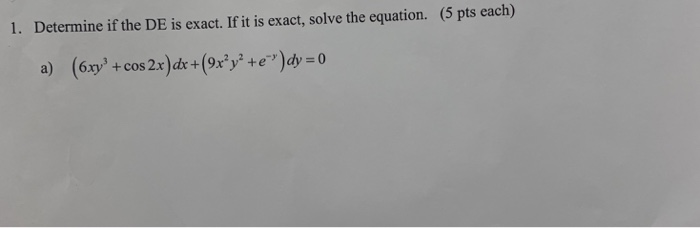 1. Determine if the DE is exact. If it is exact, solve the equation. (5 pts each) a) (блуз + cos 2x)dr +(9x2y2 + e-y)dy:0