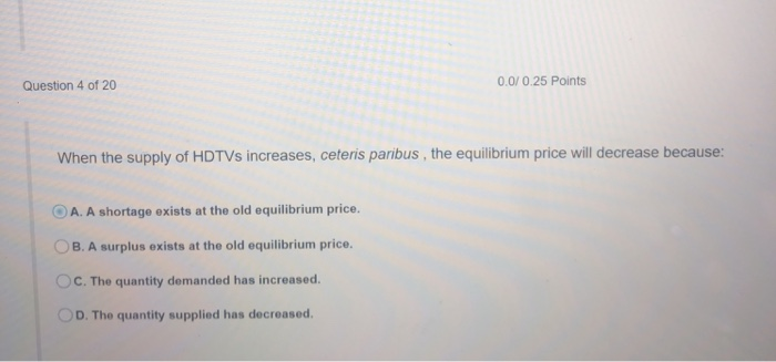 Question 4 of 20 0.0/0.25 Points When the supply of HDTVs increases, ceteris paribus, the equilibrium price will decrease because: OA. A shortage exists at the old equilibrium price. OB. A surplus exists at the old equilibrium price. OC. The quantity demanded has increased. OD. The quantity supplied has decreased