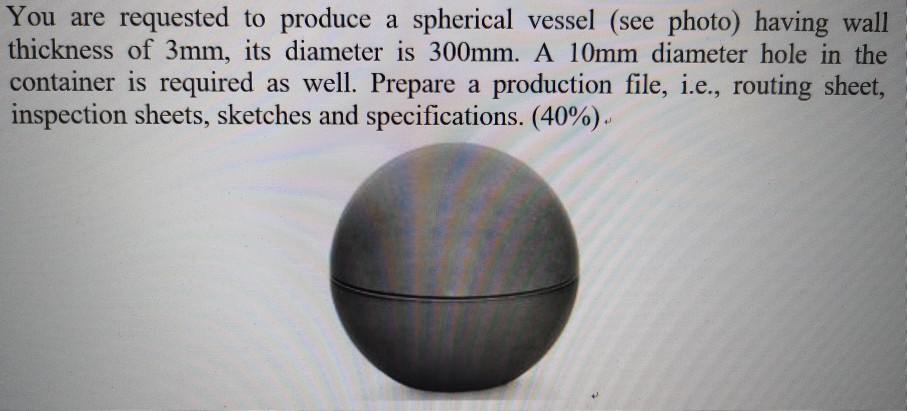 You are requested to produce a spherical vessel (see photo) having wall thickness of 3mm, its diameter is 300mm. A 10mm diameter hole in the container is required as well. Prepare a production file, i.e., routing sheet, inspection sheets, sketches and specifications. (40%)