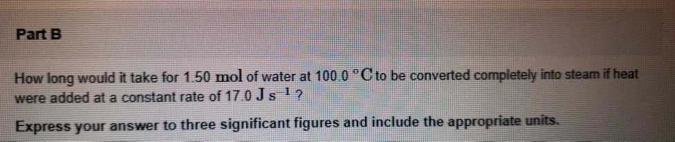 Part B How long would it take for 1.50 mol of water at 100 0 C to be converted completely into steam if heat were added at a constant rate of 170 Js 12 Express your answer to three significant figures and include the appropriate units.