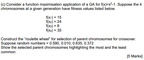 (c) Consider a function maximisation application of a GA for f(x)=x2-1. Suppose the 4 chromosomes at a given generation have fitness values listed below. f(x1)15 f(x2) 24 f(x3) 8 f(x4) 35 Construct the roulette wheel for selection of parent chromosomes for crossover. Suppose random numbers 0.590, 0.010, 0.635, 0.372 Show the selected parent chromosomes highlighting the most and the least common [5 Marks]
