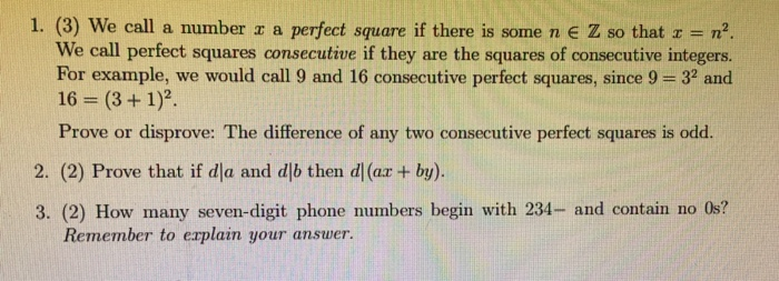 1. (3) We call a number r a perfect square if there is some n e Z so that z n2 We call perfect squares consecutive if they are the squares of consecutive integers. For example, we would call 9 and 16 consecutive perfect squares, since 9 = 32 and 16 = (3 + 1)2. Prove or disprove: The difference of any two consecutive perfect squares is odd. 2. (2) Prove that if dla and djb then d (ar + by) 3. (2) How many seven-digit phone numbers begin with 234- and contain no 0s? Remember to explain your answer