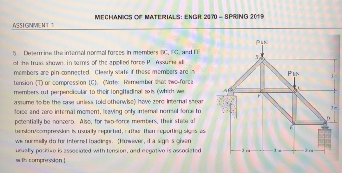 MECHANICS OF MATERIALS: ENGR 2070-SPRING 2019 ASSIGNMENT PkN 5. Determine the internal normal forces in members BC, FC, and FE of the truss shown, in terms of the applied force P. Assume all members are pin-connected. Clearly state if these members are in tension (T) or compression (C). (Note: Remember that two-force members cut perpendicular to their longitudinal axis (which we assume to be the case unless told otherwise) have zero internal shear force and zero internal moment, leaving only internal normal force to potentially be nonzero. Also, for two-force members, their state of tension/compression is usually reported, rather than reporting signs as we normally do for internal loadings. (However, if a sign is given, usually positive is associated with tension, and negative is associated with compression.) Pk