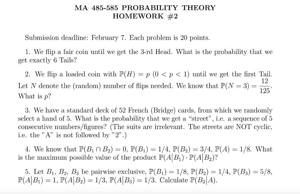 MA 485-585 PROBABILITY THEORY HOMEWORK #2 Submission deadline: February 7. Each problem is 20 points 1. We flip a fair coin until we get the 3-rd Head. What is the probability that we get exactly 6 Tails? 2. We flip a loaded coin with P(H)-p (0 < p < 1) until we get the first Tail. Let N denote the (random) number of flips needed. We know that P(N What is p? 12 125 3) - 3. We have a standard deck of 52 French (Bridge) cards, from which we randomly select a hand of 5. What is the probability that we get a street, i.e. a sequence of 5 consecutive numbers/figures? (The suits are irrelevant. The streets are NOT cyclic, i.e. the A is not followed by 2.) 4. We know that P(nB0, P B 1/4, P(B2)-3/4, P(A) 1/8. What is the maximum possible value of the product P(AB) . PAB)? 5. Let B, B2, B3 be pairwise exclusive. P(B1-1/8. P(Ba)-1/4, PBs)-5/8, P(AIB. )-1. P(A1B2)-1/3. P(A1B3-1/3. Calculate P(B21A)