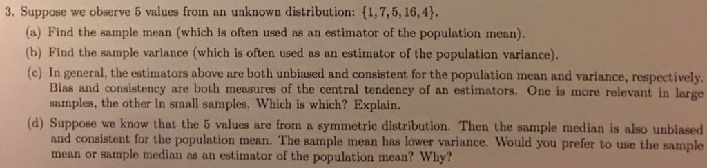 3. Suppose we observe 5 values from an unknown distribution: (1,7,5, 16,4). (a) Find the sample mean (which is often used as an estimator of the population mean) (b) Find the sample variance (which is often used as an estimator of the population variance). (c) In general, the estimators above are both unbiased and consistent for the population mean and variance, respectively Bias and consistency are both measures of the central tendency of an estimators. One is more relevant in large samples, the other in small samples. Which is which? Explain. (d) Suppose we know that the 5 values are from a symmetric distribution. Then the sample median is also unbiased and consistent for the population mean. The sample mean has lower variance. Would you prefer to use the sample mean or sample median as an estimator of the population mean? Why?