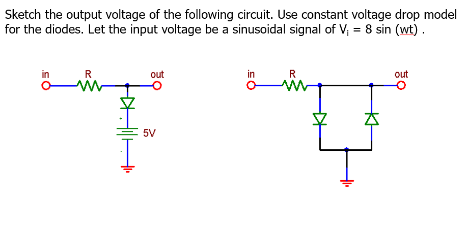 Sketch the output voltage of the following circuit. Use constant voltage drop model for the diodes. Let the input voltage be a sinusoidal signal of V 8 sin (wt) in out in out