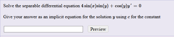 Solve the separable differential equation 4 sin(z)sin(y) + cos(y)y Give your answer as an implicit equation for the solution y using c for the constant Preview