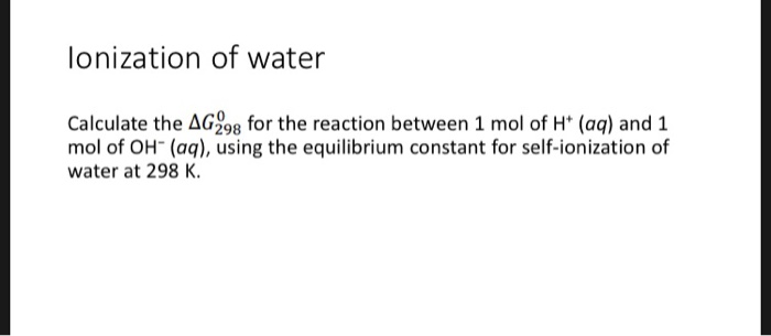 lonization of water Calculate the AG298 for the reaction between 1 mol of H* (aq) and 1 mol of OH (aq), using the equilibrium constant for self-ionization of water at 298 K