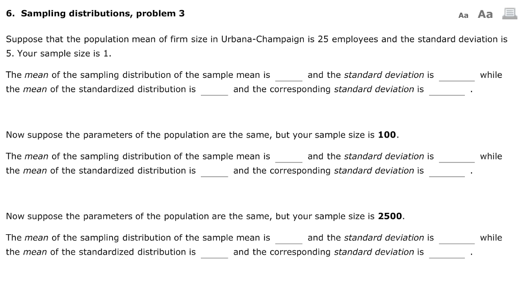 6. Sampling distributions, problem 3 Aa Aa Suppose that the population mean of firm size in Urbana-Champaign is 25 employees and the standard deviation is 5. Your sample size is 1. The mean of the sampling distribution of the sample mean is the mean of the standardized distribution is and the standard deviation is while and the corresponding standard deviation is Now suppose the parameters of the population are the same, but your sample size is 100. The mean of the sampling distribution of the sample mean is the mean of the standardized distribution is and the standard deviation is while and the corresponding standard deviation is Now suppose the parameters of the population are the same, but your sample size is 2500. while The mean of the sampling distribution of the sample mean is the mean of the standardized distribution is and the standard deviation is and the corresponding standard deviation is