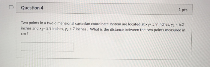 1 pts D Question 4 Two points in a two dimensional cartesian coordinate system are located at x1- 5.9 inches, yi +6.2 inches