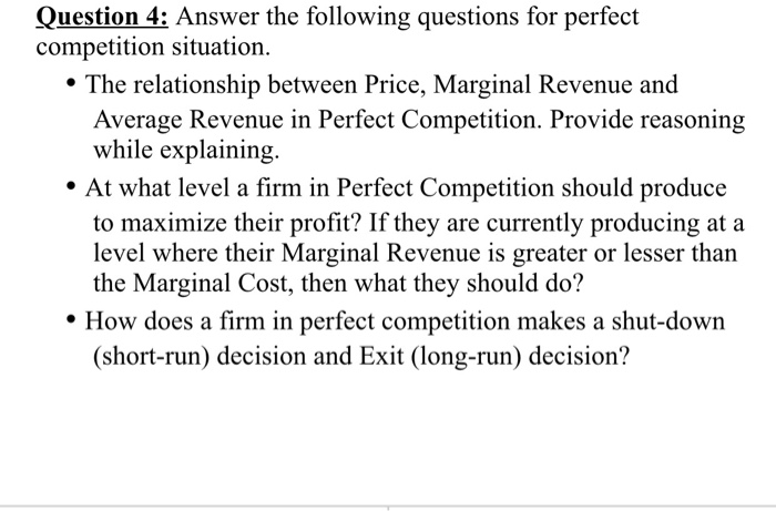 Question 4: Answer the following questions for perfect competition situation een Price, Margi Average Revenue in Perfect Competition. Provide reasoning while explaining. At what level a firm in Perfect Competition should produce to maximize their profit? If they are currently producing at a level where their Marginal Revenue is greater or lesser than the Marginal Cost, then what they should do? How does a firm in perfect competition makes a shut-down (short-run) decision and Exit (long-run) decision?