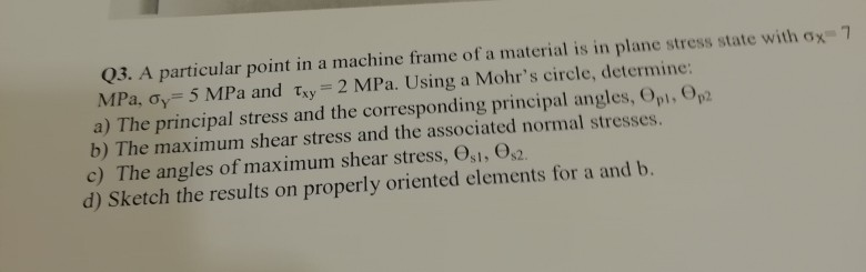 03. A particular point in a machine frame of a material is in plane stress state with ox 7 MPa, σ,-5 MPa and τΧ,-2 MPa. Using a Mohrs circle, determine: a) The principal stress and the corresponding principal angles, Opi, Op b) The maximum shear stress and the associated normal stresses. c) The angles of maximum shear stress, Osi, 0s2 d) Sketch the results on properly oriented elements for a and b.