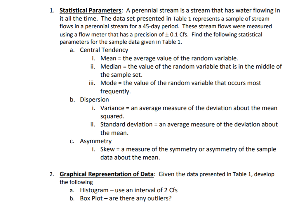 Statistical Parameters: A perennial stream is a stream that has water flowing in it all the time. The data set presented in Table 1 represents a sample of stream flows in a perennial stream for a 45-day period. These stream flows were measured using a flow meter that has a precision of t0.1 Cfs. Find the following statistical parameters for the sample data given in Table 1. 1. a. Central Tendency i. Mean = the average value of the random variable. ii. Median the value of the random variable that is in the middle of the sample set. Mode-the value of the random variable that occurs most frequently. iii. b. Dispersion i. ii. C. Asymmetry Variance- an average measure of the deviation about the mean squared. Standard deviation - an average measure of the deviation about the mean. Skew - a measure of the symmetry or asymmetry of the sample data about the mean. i. Graphical Representation of Data: Given the data presented in Table 1, develop the following 2. Histogram - use an interval of 2 Cfs Box Plot-are there any outliers? a. b.