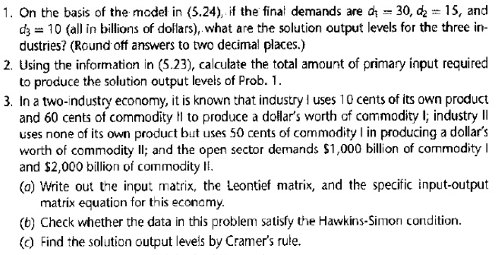 1. On the basis of the model in (5.24), if the final demands are a 30, c2 15, and d 10 (all in billions of dollars), what are the solution output levels for the three in- dustries? (Round off answers to two decimal places.) 2. Using the information in (5.23), calculate the total amount of primary input required to produce the solution output levels of Prob.1. 3. In a two-industry economy, it is known that industry uses 10 cents of its own product and 60 cents of commodity to produce a dollars worth of commodity l; industry lI uses none of its own product but uses 50 cents of commodity in producing a dollars worth of commodity Il; and the open sector demands $1,000 billion of commodity I and $2,000 billion of commodity E (o) Write out the input matrix, the Leontief matrix, and the specific input-output matrix equation for this economy (b) Check whether the data in this problem satisfy the Hawkins-Simon condition (c) Find the solution output leveis by Cramers rule.