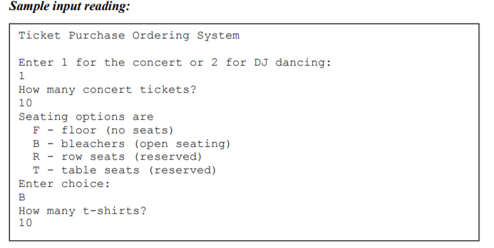 Sample input reading: Ticket Purchase Ordering System Enter 1 for the concert or 2 for DJ dancing: How many concert tickets? 10 Seating options are F-floor (no seats) Bbleachers (open seating) Rrow seats (reserved) T - table seats (reserved) Enter choice: How many t-shirts? 10
