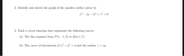 2. Identify and sketch the graph of the quadric surface given by 3. Find a vector function that represents the following curves (a) The line segment from P(1 -1,2) to Q(4.1,7 (b) The curve of intersection of x2 + y2 = 4 and the surface