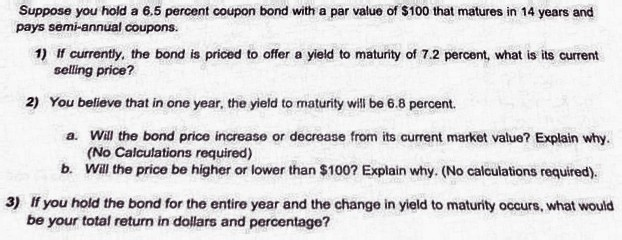Suppose you hold a 6.5 percent coupon bond with a par value of $100 that matures in 14 years and pays semi-annual coupons. 1) If currently, the bond is priced to offer a yield to maturity of 7.2 percent, what is its current selling price? 2) You believe that in one year, the yield to maturity will be 6.8 percent. a. Wil the bond price increase or decrease from its current market value? Explain why. (No Calculations required) b. Will the price be higher or lower than $100? Explain why. (No calculations required) If you hold the bond for the entire year and the change in yield to maturity occurs, what would 3) be your total return in dollars and percentage?