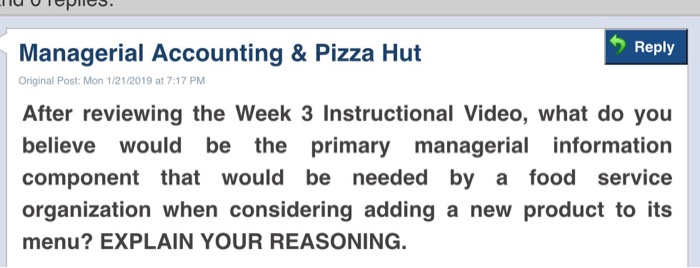 Reply Managerial Accounting & Pizza Hut Original Post: Mon 1/21/2019 at 7:17 PM After reviewing the Week 3 Instructional Video, what do you believe would be the primary managerial information component that would be needed by a food service organization when considering adding a new product to its menu? EXPLAIN YOUR REASONING.